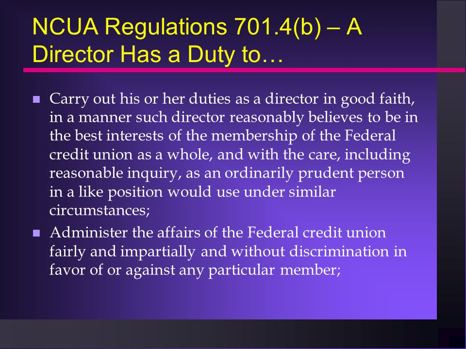 NCUA Regulations 701.4(b) – A Director Has a Duty to… n Carry out his or her duties as a director in good faith, in a manner such director reasonably believes to be in the best interests of the membership of the Federal credit union as a whole, and with the care, including reasonable inquiry, as an ordinarily prudent person in a like position would use under similar circumstances; n Administer the affairs of the Federal credit union fairly and impartially and without discrimination in favor of or against any particular member;