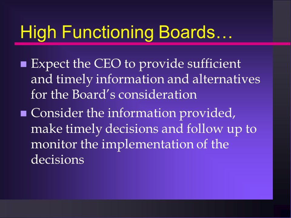 High Functioning Boards… n Expect the CEO to provide sufficient and timely information and alternatives for the Board's consideration n Consider the information provided, make timely decisions and follow up to monitor the implementation of the decisions