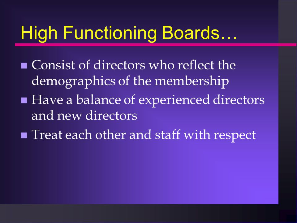 High Functioning Boards… n Consist of directors who reflect the demographics of the membership n Have a balance of experienced directors and new directors n Treat each other and staff with respect