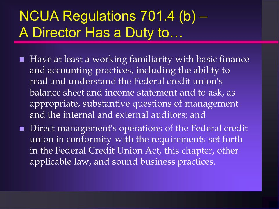 NCUA Regulations 701.4 (b) – A Director Has a Duty to… n Have at least a working familiarity with basic finance and accounting practices, including the ability to read and understand the Federal credit union s balance sheet and income statement and to ask, as appropriate, substantive questions of management and the internal and external auditors; and n Direct management s operations of the Federal credit union in conformity with the requirements set forth in the Federal Credit Union Act, this chapter, other applicable law, and sound business practices.