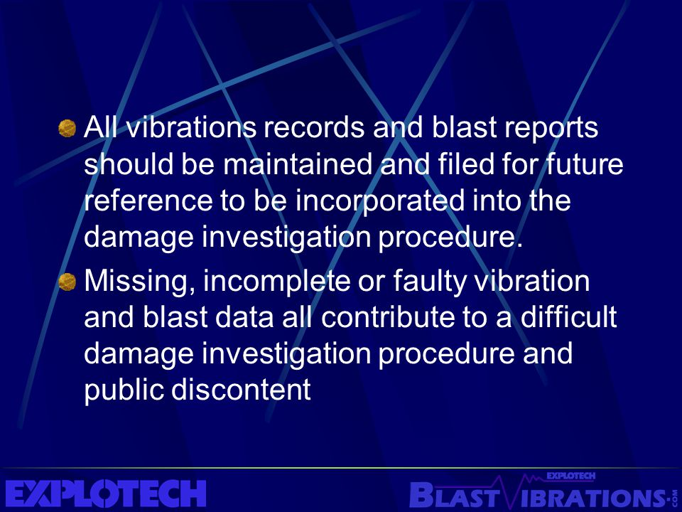 All vibrations records and blast reports should be maintained and filed for future reference to be incorporated into the damage investigation procedur