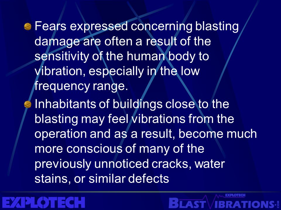 Fears expressed concerning blasting damage are often a result of the sensitivity of the human body to vibration, especially in the low frequency range