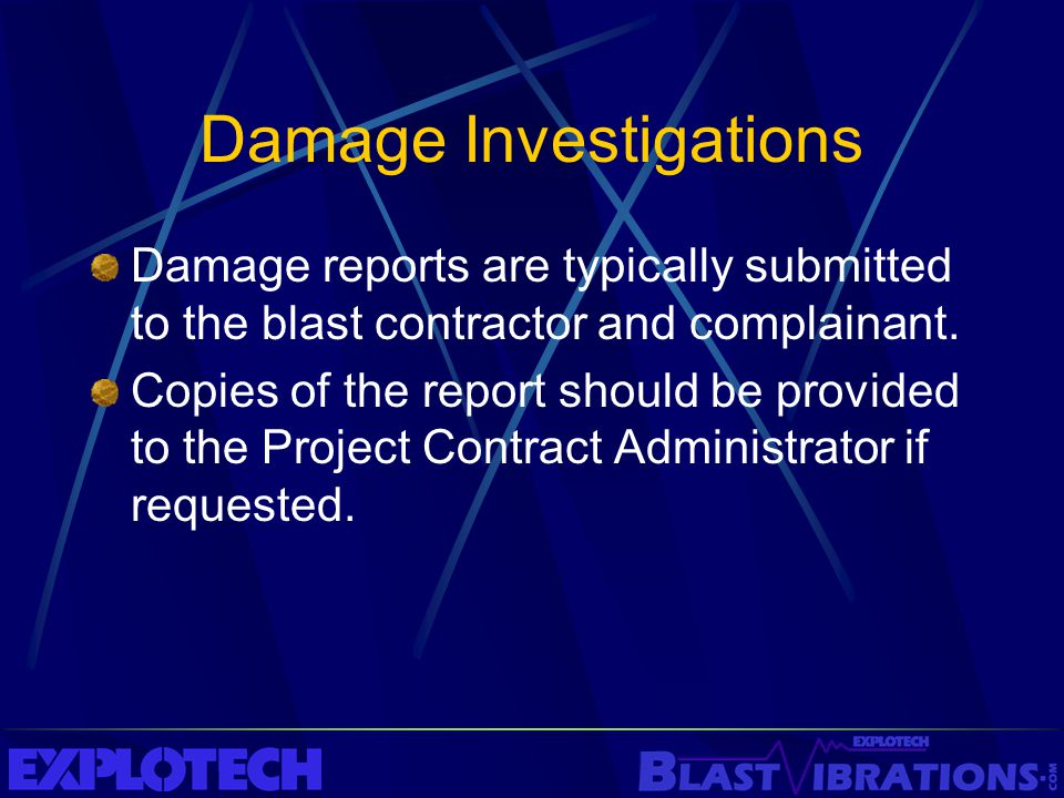 Damage Investigations Damage reports are typically submitted to the blast contractor and complainant. Copies of the report should be provided to the P
