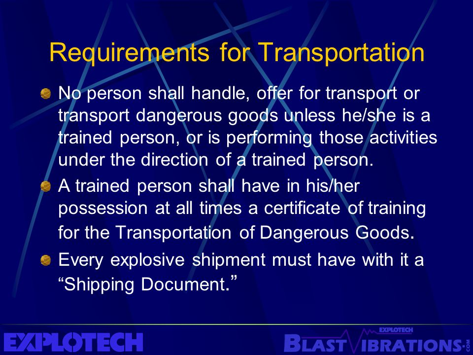 Requirements for Transportation No person shall handle, offer for transport or transport dangerous goods unless he/she is a trained person, or is perf
