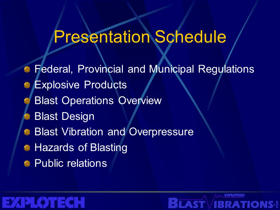 Presentation Schedule Federal, Provincial and Municipal Regulations Explosive Products Blast Operations Overview Blast Design Blast Vibration and Over