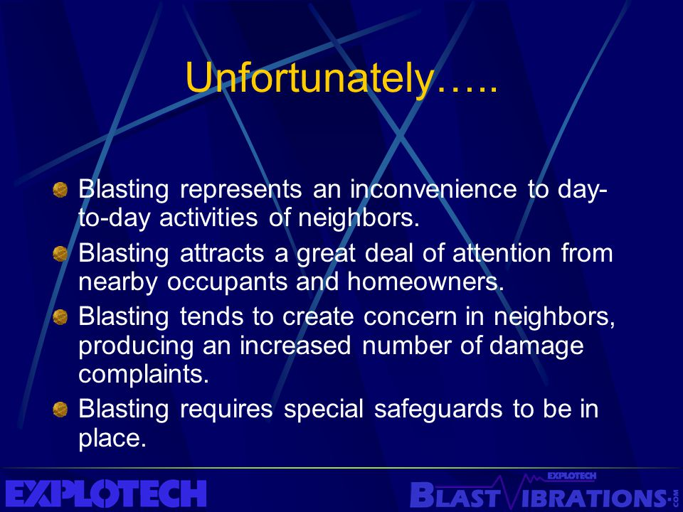 Unfortunately….. Blasting represents an inconvenience to day- to-day activities of neighbors. Blasting attracts a great deal of attention from nearby