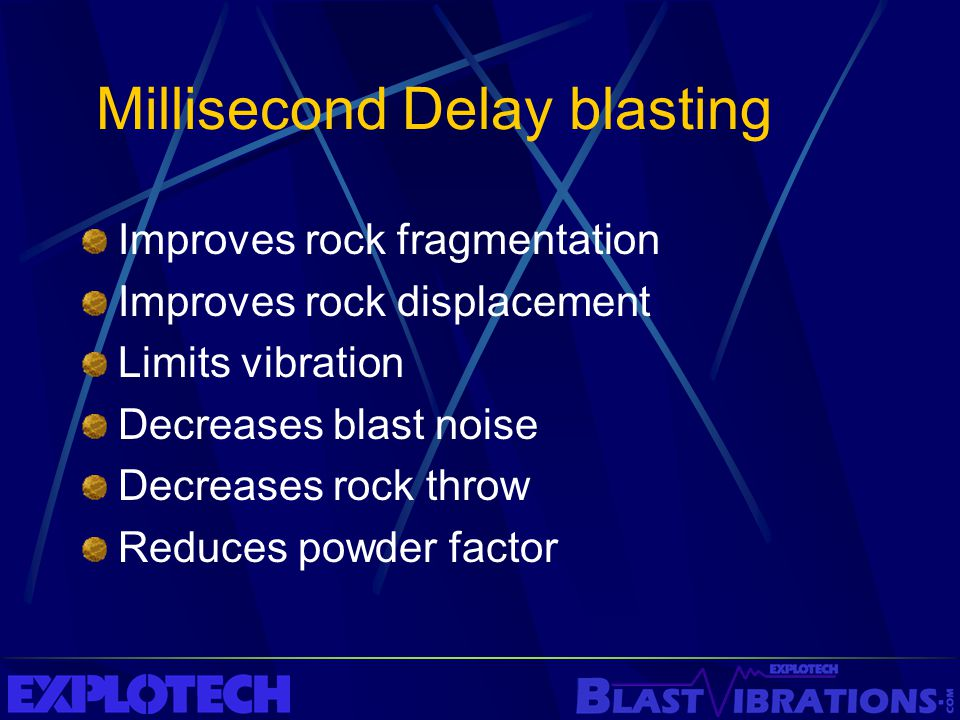 Millisecond Delay blasting Improves rock fragmentation Improves rock displacement Limits vibration Decreases blast noise Decreases rock throw Reduces
