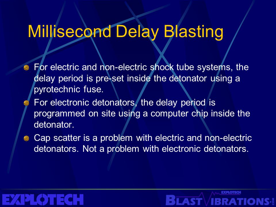 Millisecond Delay Blasting For electric and non-electric shock tube systems, the delay period is pre-set inside the detonator using a pyrotechnic fuse