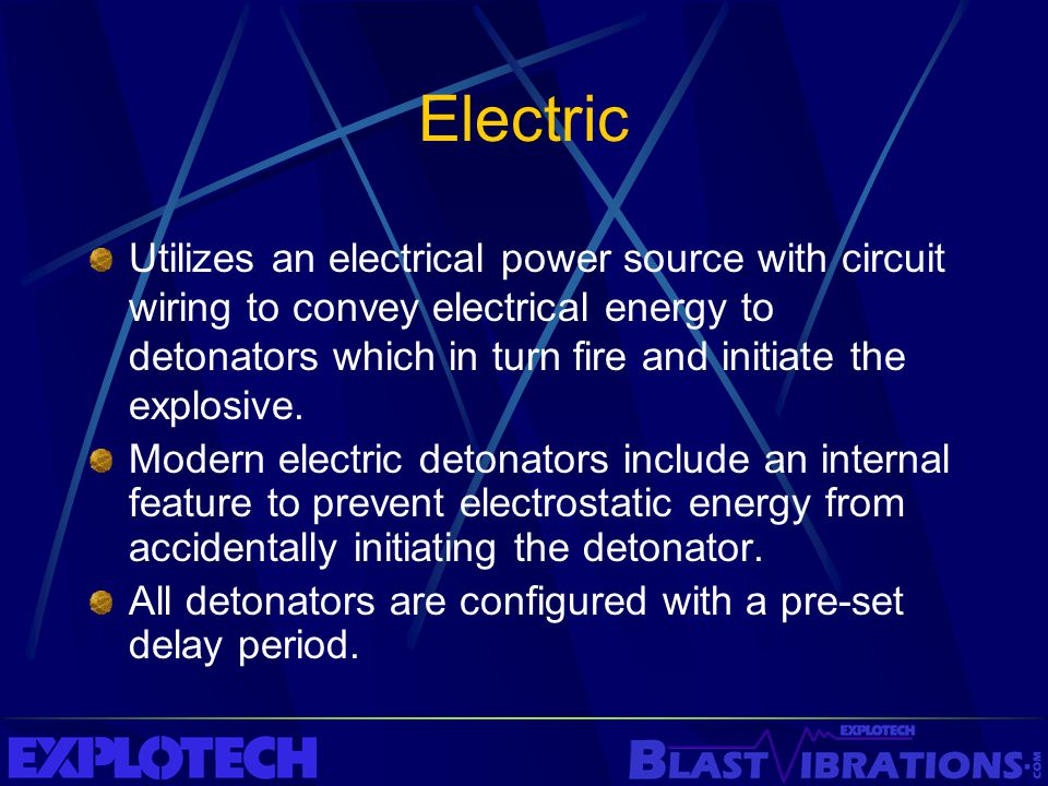 Electric Utilizes an electrical power source with circuit wiring to convey electrical energy to detonators which in turn fire and initiate the explosi