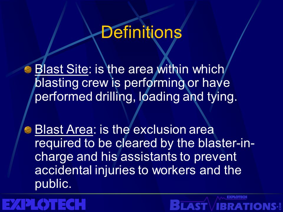 Definitions Blast Site: is the area within which blasting crew is performing or have performed drilling, loading and tying. Blast Area: is the exclusi
