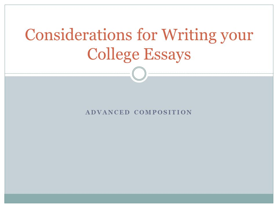 ADVANCED COMPOSITION Considerations for Writing your College Essays