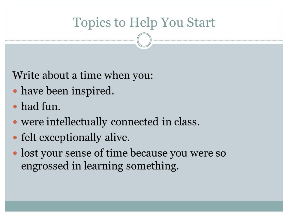 Topics to Help You Start Write about a time when you: have been inspired. had fun. were intellectually connected in class. felt exceptionally alive. l
