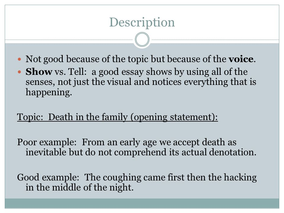 A Good Essay is ….. Description Not good because of the topic but because of the voice. Show vs. Tell: a good essay shows by using all of the senses,