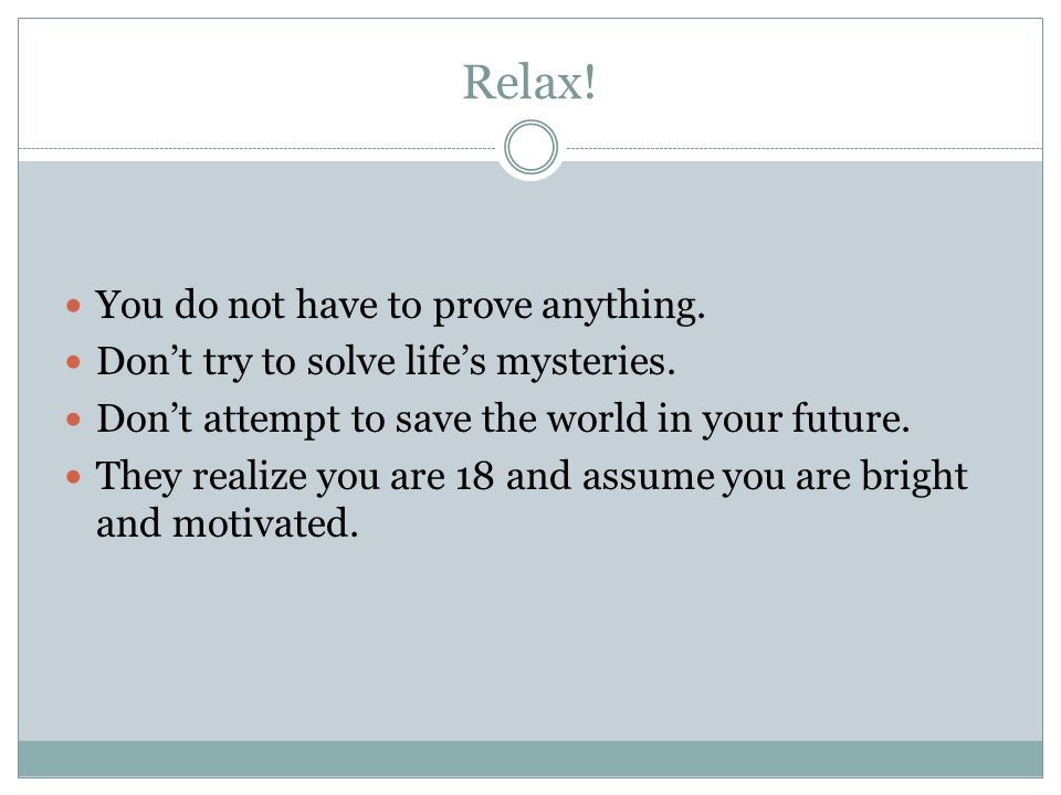 Relax! You do not have to prove anything. Don't try to solve life's mysteries. Don't attempt to save the world in your future. They realize you are 18