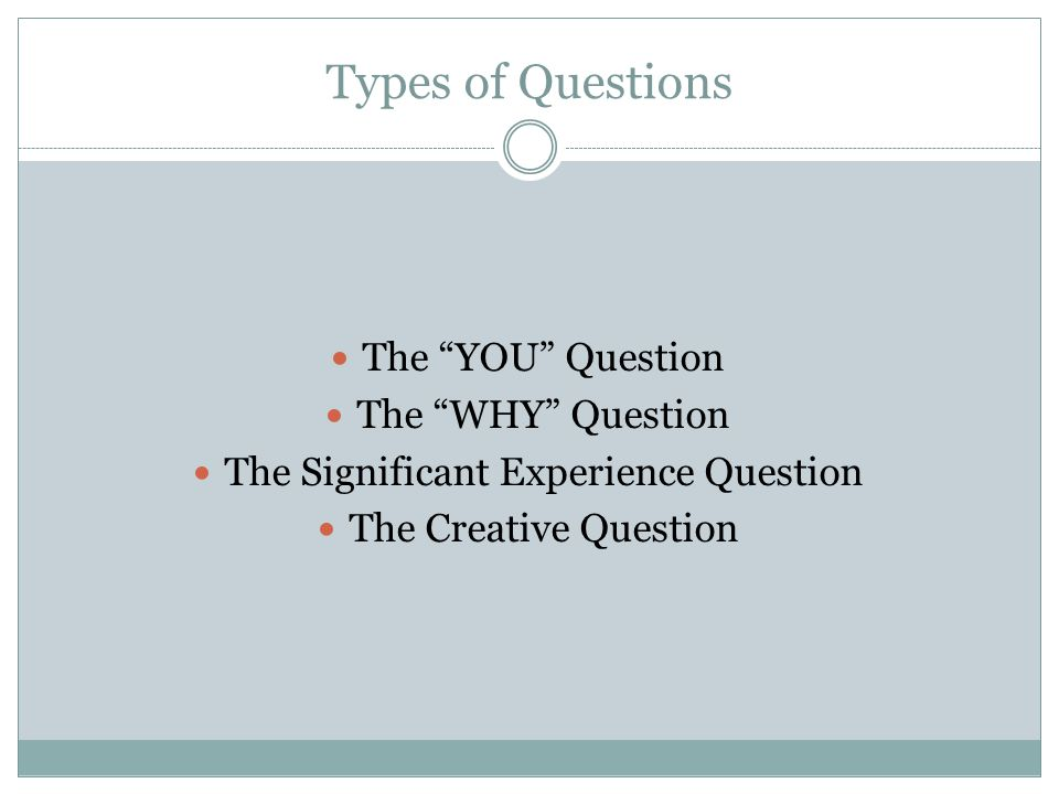 "Types of Questions The ""YOU"" Question The ""WHY"" Question The Significant Experience Question The Creative Question"