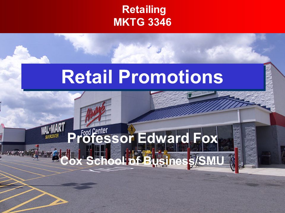 Retail Promotions Retailing MKTG 3346 Professor Edward Fox Cox School of Business/SMU