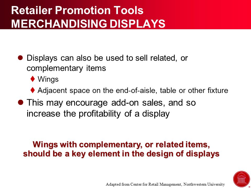 Retailer Promotion Tools MERCHANDISING DISPLAYS Displays can also be used to sell related, or complementary items  Wings  Adjacent space on the end-of-aisle, table or other fixture This may encourage add-on sales, and so increase the profitability of a display Wings with complementary, or related items, should be a key element in the design of displays Adapted from Center for Retail Management, Northwestern University