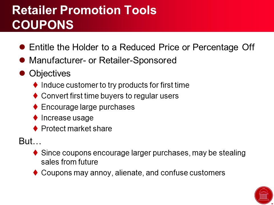 Retailer Promotion Tools COUPONS Entitle the Holder to a Reduced Price or Percentage Off Manufacturer- or Retailer-Sponsored Objectives  Induce customer to try products for first time  Convert first time buyers to regular users  Encourage large purchases  Increase usage  Protect market share But…  Since coupons encourage larger purchases, may be stealing sales from future  Coupons may annoy, alienate, and confuse customers