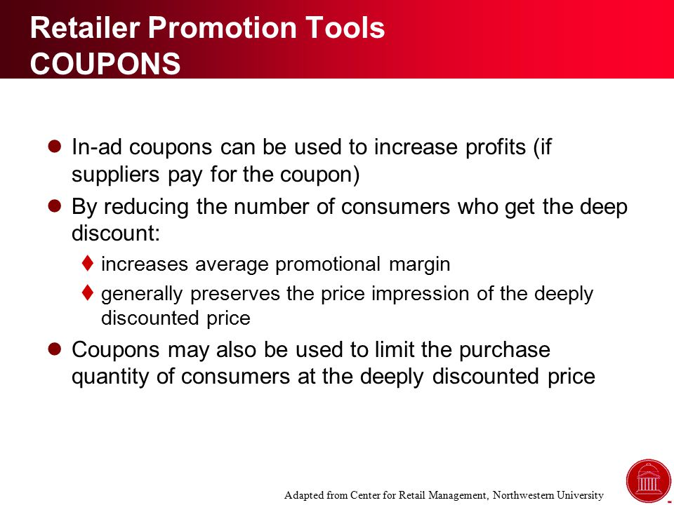 Retailer Promotion Tools COUPONS In-ad coupons can be used to increase profits (if suppliers pay for the coupon) By reducing the number of consumers who get the deep discount:  increases average promotional margin  generally preserves the price impression of the deeply discounted price Coupons may also be used to limit the purchase quantity of consumers at the deeply discounted price Adapted from Center for Retail Management, Northwestern University
