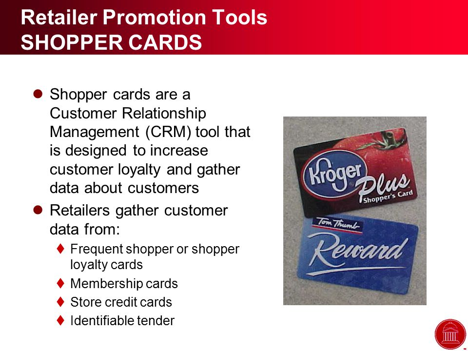 Retailer Promotion Tools SHOPPER CARDS Shopper cards are a Customer Relationship Management (CRM) tool that is designed to increase customer loyalty and gather data about customers Retailers gather customer data from:  Frequent shopper or shopper loyalty cards  Membership cards  Store credit cards  Identifiable tender