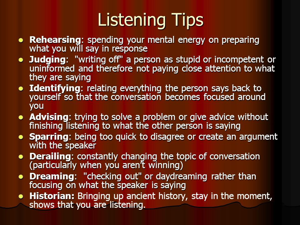 Listening Tips Rehearsing: spending your mental energy on preparing what you will say in response Rehearsing: spending your mental energy on preparing what you will say in response Judging: writing off a person as stupid or incompetent or uninformed and therefore not paying close attention to what they are saying Judging: writing off a person as stupid or incompetent or uninformed and therefore not paying close attention to what they are saying Identifying: relating everything the person says back to yourself so that the conversation becomes focused around you Identifying: relating everything the person says back to yourself so that the conversation becomes focused around you Advising: trying to solve a problem or give advice without finishing listening to what the other person is saying Advising: trying to solve a problem or give advice without finishing listening to what the other person is saying Sparring: being too quick to disagree or create an argument with the speaker Sparring: being too quick to disagree or create an argument with the speaker Derailing: constantly changing the topic of conversation (particularly when you aren't winning) Derailing: constantly changing the topic of conversation (particularly when you aren't winning) Dreaming: checking out or daydreaming rather than focusing on what the speaker is saying Dreaming: checking out or daydreaming rather than focusing on what the speaker is saying Historian: Historian: Bringing up ancient history, stay in the moment, shows that you are listening.