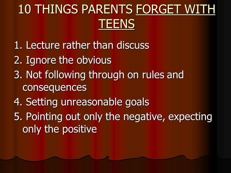 10 THINGS PARENTS FORGET WITH TEENS 1. Lecture rather than discuss 2.