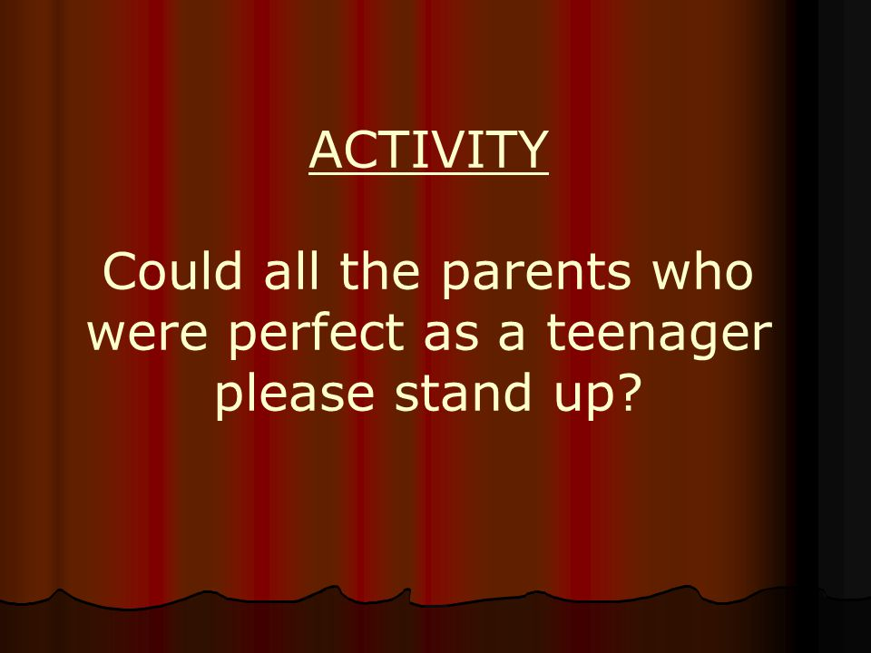 ACTIVITY Could all the parents who were perfect as a teenager please stand up