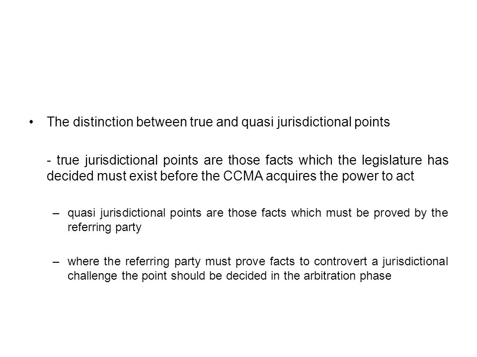 The distinction between true and quasi jurisdictional points - true jurisdictional points are those facts which the legislature has decided must exist before the CCMA acquires the power to act –quasi jurisdictional points are those facts which must be proved by the referring party –where the referring party must prove facts to controvert a jurisdictional challenge the point should be decided in the arbitration phase