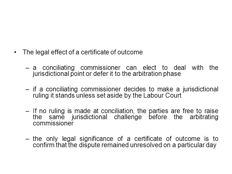 The legal effect of a certificate of outcome –a conciliating commissioner can elect to deal with the jurisdictional point or defer it to the arbitration phase –if a conciliating commissioner decides to make a jurisdictional ruling it stands unless set aside by the Labour Court –If no ruling is made at conciliation, the parties are free to raise the same jurisdictional challenge before the arbitrating commissioner –the only legal significance of a certificate of outcome is to confirm that the dispute remained unresolved on a particular day