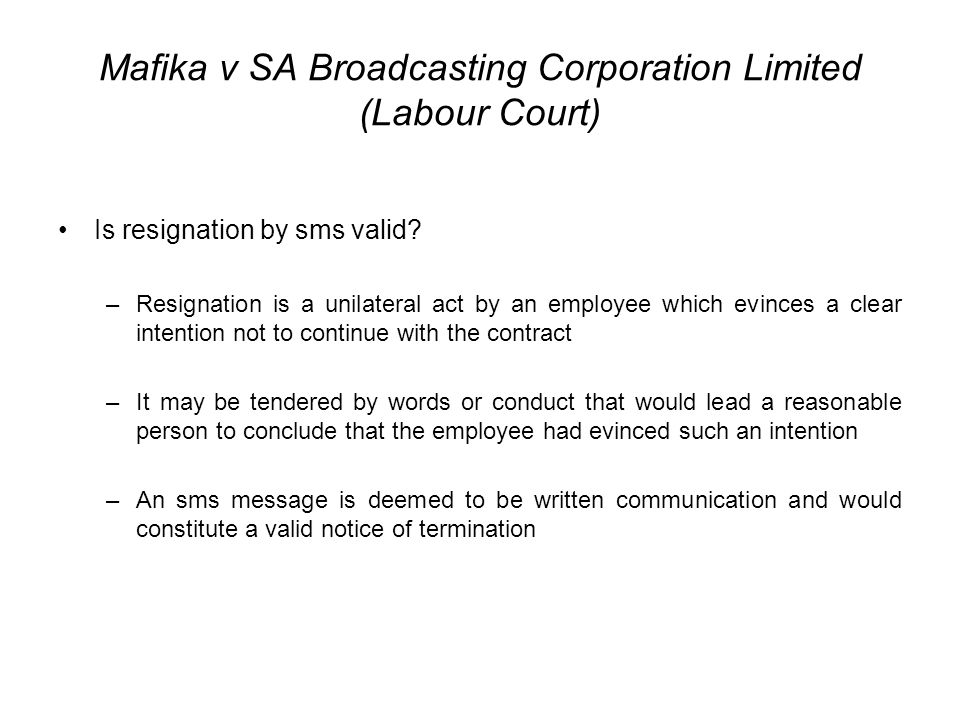 Mafika v SA Broadcasting Corporation Limited (Labour Court) Is resignation by sms valid? –Resignation is a unilateral act by an employee which evinces