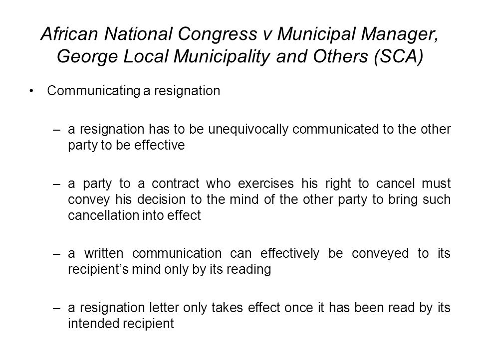 African National Congress v Municipal Manager, George Local Municipality and Others (SCA) Communicating a resignation –a resignation has to be unequivocally communicated to the other party to be effective –a party to a contract who exercises his right to cancel must convey his decision to the mind of the other party to bring such cancellation into effect –a written communication can effectively be conveyed to its recipient's mind only by its reading –a resignation letter only takes effect once it has been read by its intended recipient