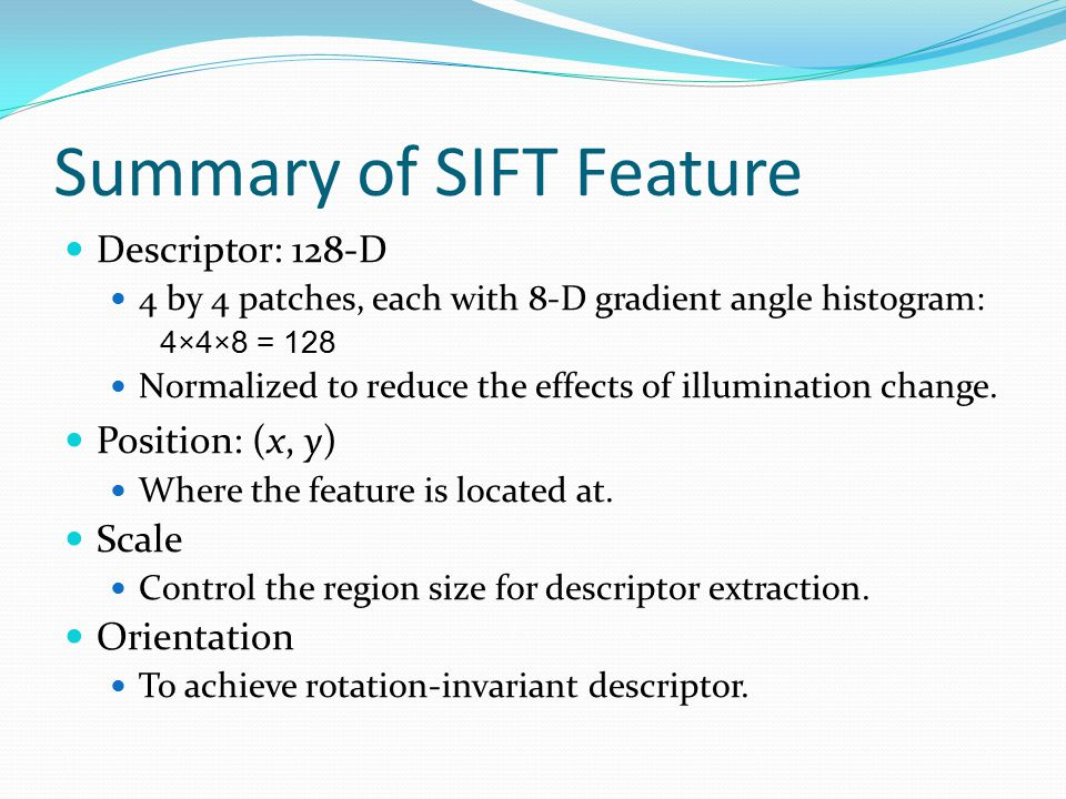 Summary of SIFT Feature Descriptor: 128-D 4 by 4 patches, each with 8-D gradient angle histogram: 4×4×8 = 128 Normalized to reduce the effects of illumination change.