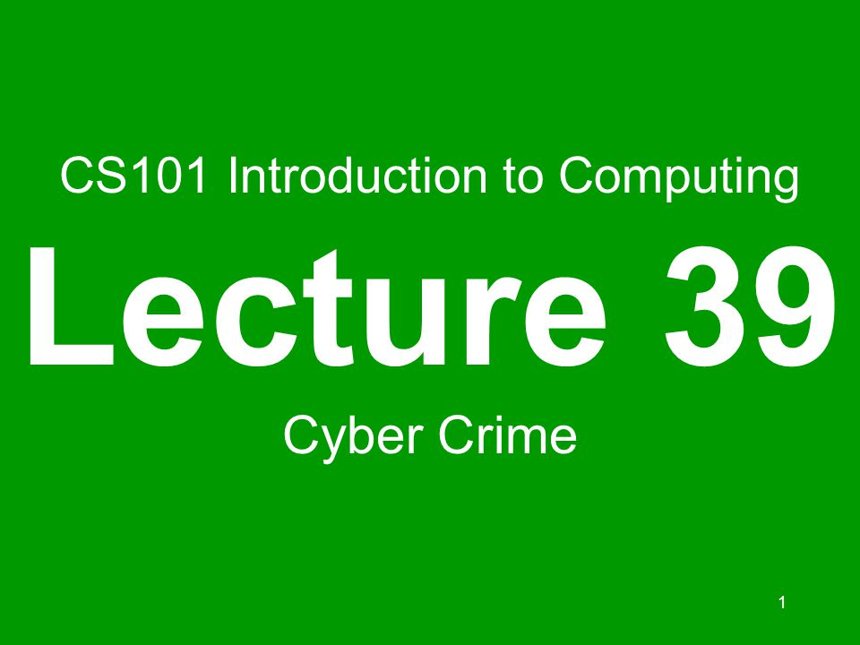 1 CS101 Introduction to Computing Lecture 39 Cyber Crime