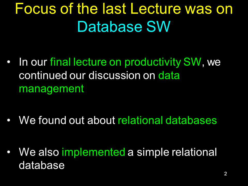2 Focus of the last Lecture was on Database SW In our final lecture on productivity SW, we continued our discussion on data management We found out about relational databases We also implemented a simple relational database