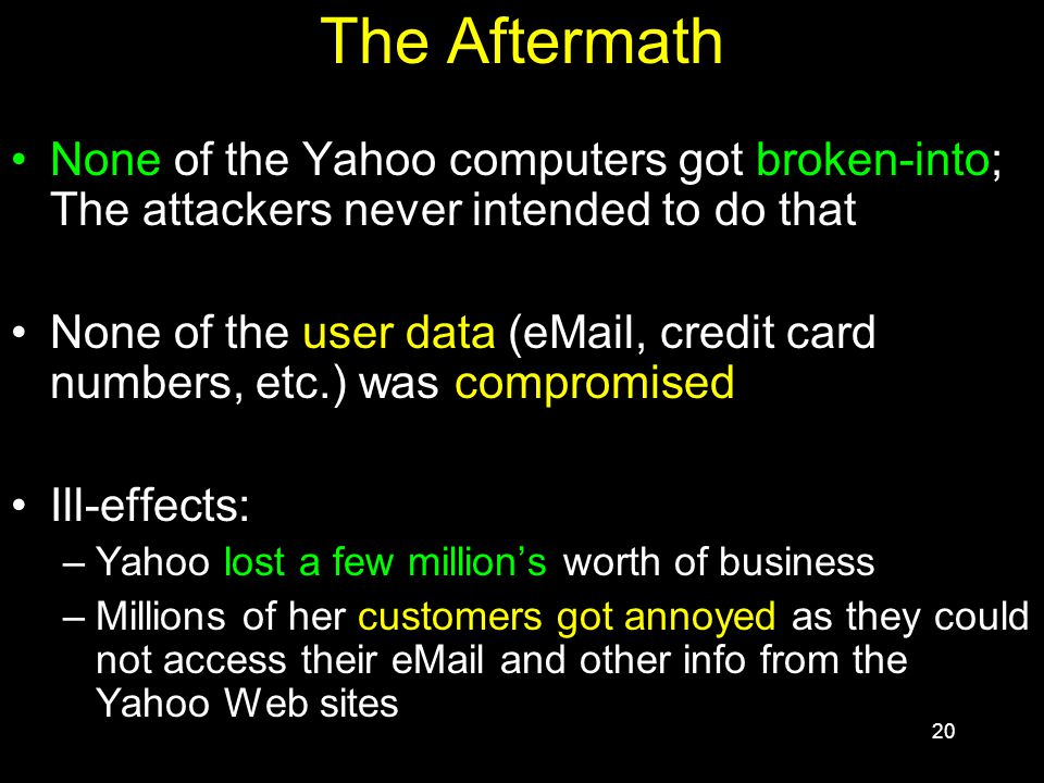 20 The Aftermath None of the Yahoo computers got broken-into; The attackers never intended to do that None of the user data (eMail, credit card numbers, etc.) was compromised Ill-effects: –Yahoo lost a few million's worth of business –Millions of her customers got annoyed as they could not access their eMail and other info from the Yahoo Web sites