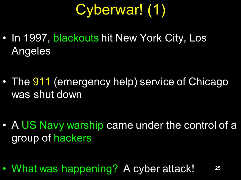25 Cyberwar! (1) In 1997, blackouts hit New York City, Los Angeles The 911 (emergency help) service of Chicago was shut down A US Navy warship came un