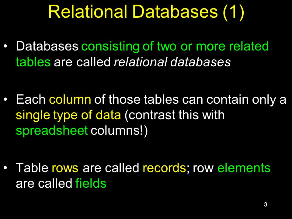 3 Relational Databases (1) Databases consisting of two or more related tables are called relational databases Each column of those tables can contain only a single type of data (contrast this with spreadsheet columns!) Table rows are called records; row elements are called fields