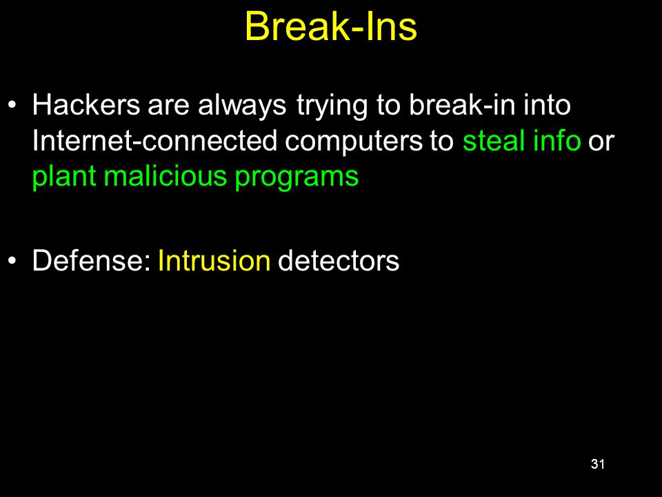 31 Break-Ins Hackers are always trying to break-in into Internet-connected computers to steal info or plant malicious programs Defense: Intrusion detectors