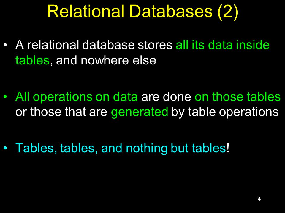 4 Relational Databases (2) A relational database stores all its data inside tables, and nowhere else All operations on data are done on those tables or those that are generated by table operations Tables, tables, and nothing but tables!