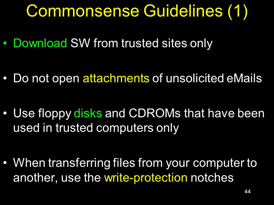 44 Commonsense Guidelines (1) Download SW from trusted sites only Do not open attachments of unsolicited eMails Use floppy disks and CDROMs that have been used in trusted computers only When transferring files from your computer to another, use the write-protection notches