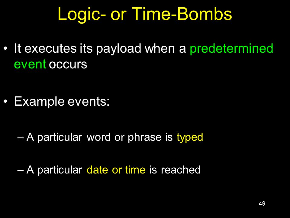 49 Logic- or Time-Bombs It executes its payload when a predetermined event occurs Example events: –A particular word or phrase is typed –A particular date or time is reached