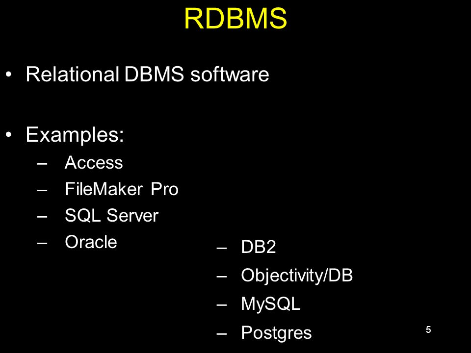 5 RDBMS Relational DBMS software Examples: –Access –FileMaker Pro –SQL Server –Oracle –DB2 –Objectivity/DB –MySQL –Postgres