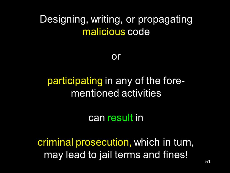 51 Designing, writing, or propagating malicious code or participating in any of the fore- mentioned activities can result in criminal prosecution, which in turn, may lead to jail terms and fines!