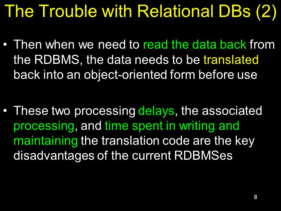 8 The Trouble with Relational DBs (2) Then when we need to read the data back from the RDBMS, the data needs to be translated back into an object-oriented form before use These two processing delays, the associated processing, and time spent in writing and maintaining the translation code are the key disadvantages of the current RDBMSes