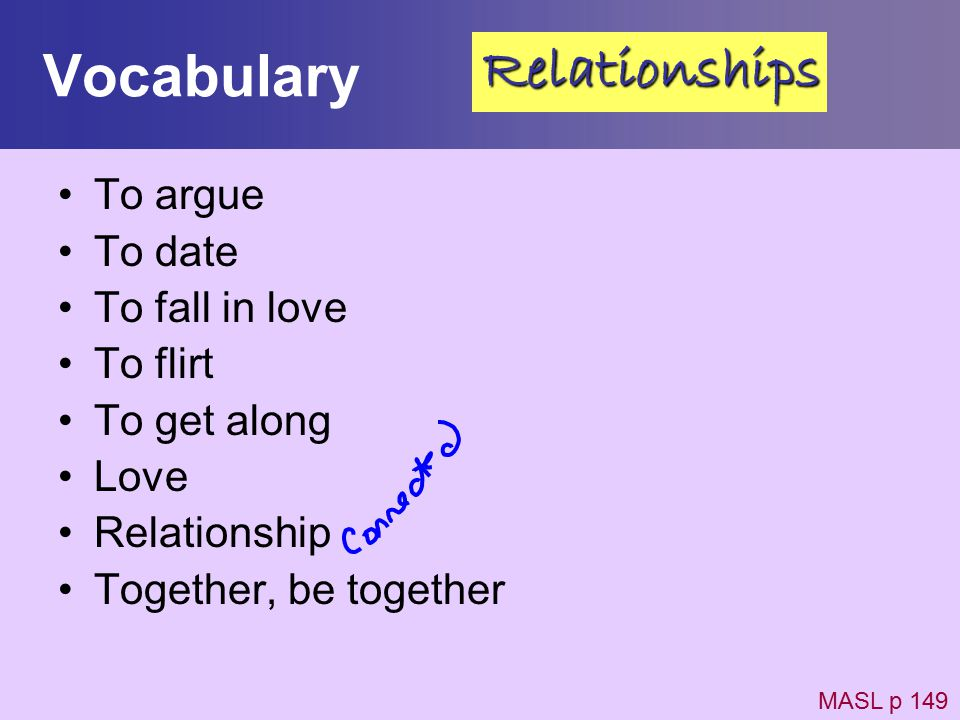 Vocabulary To argue To date To fall in love To flirt To get along Love Relationship Together, be together MASL p 149 Relationships