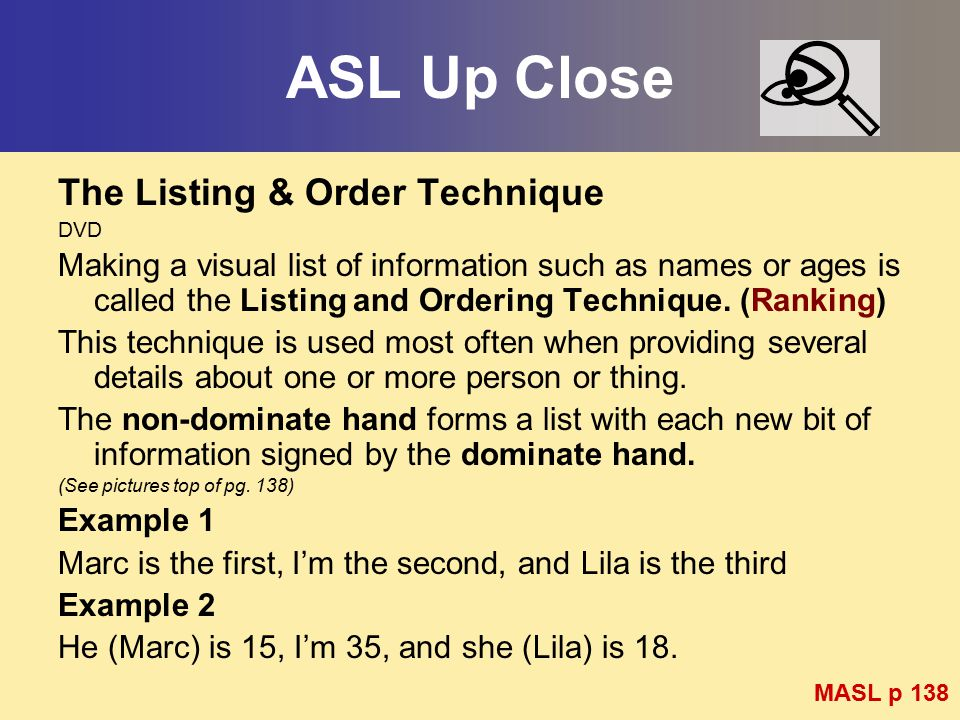 ASL Up Close The Listing & Order Technique DVD Making a visual list of information such as names or ages is called the Listing and Ordering Technique.
