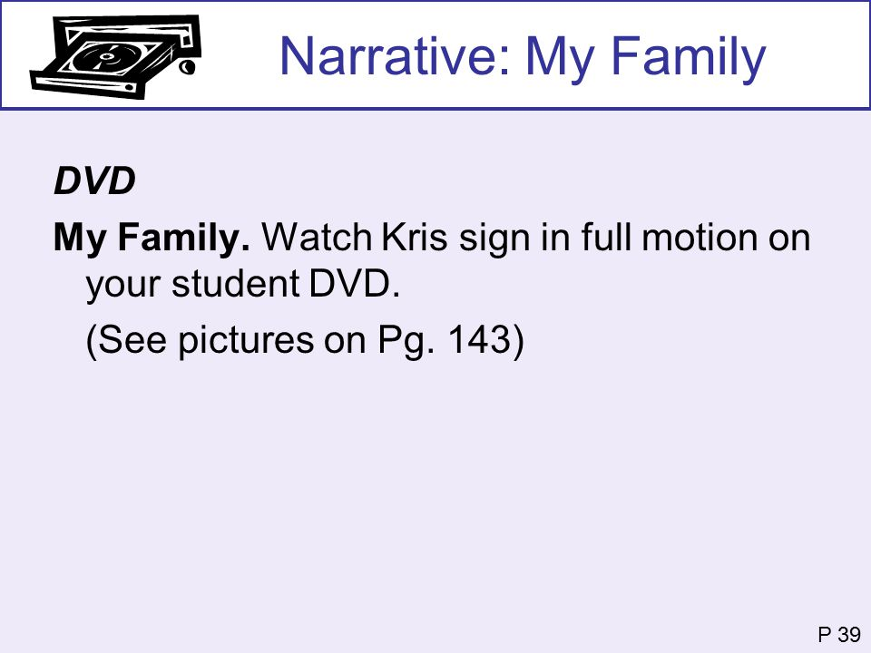 Narrative: My Family DVD My Family. Watch Kris sign in full motion on your student DVD. (See pictures on Pg. 143) P 39