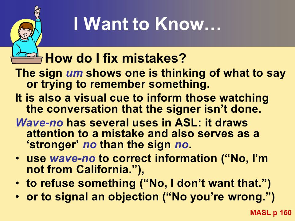 I Want to Know… How do I fix mistakes? The sign um shows one is thinking of what to say or trying to remember something. It is also a visual cue to in