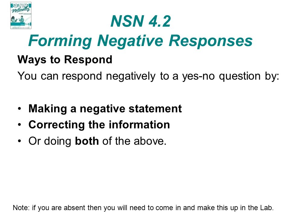 NSN 4.2 Forming Negative Responses Ways to Respond You can respond negatively to a yes-no question by: Making a negative statement Correcting the info