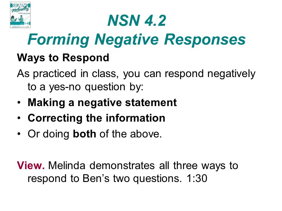 NSN 4.2 Forming Negative Responses Ways to Respond As practiced in class, you can respond negatively to a yes-no question by: Making a negative statem